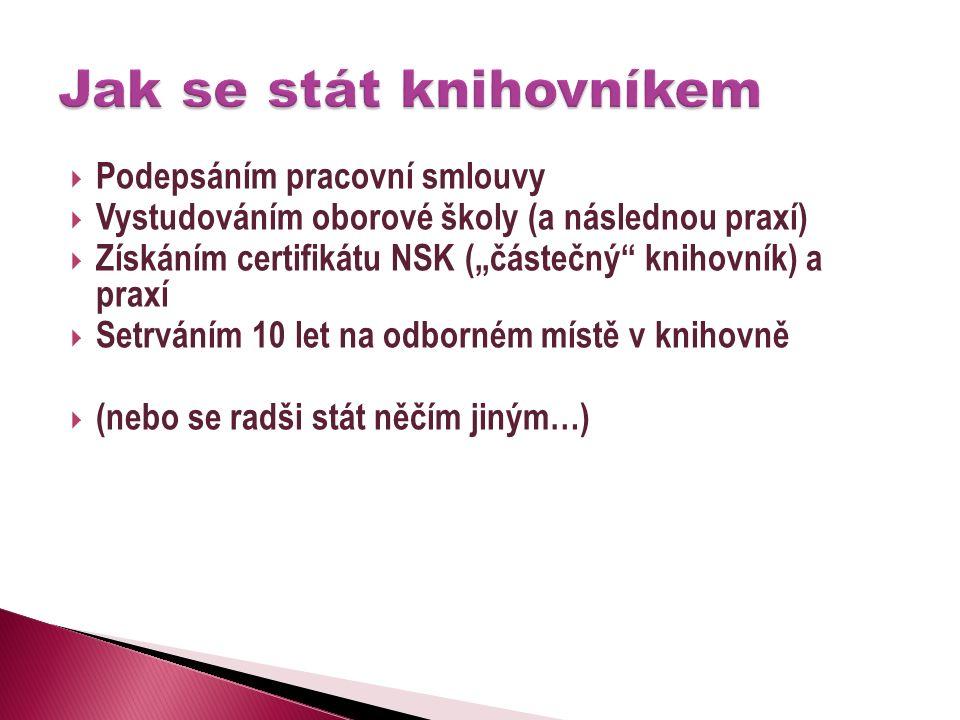 """ Podepsáním pracovní smlouvy  Vystudováním oborové školy (a následnou praxí)  Získáním certifikátu NSK (""""částečný knihovník) a praxí  Setrváním 10 let na odborném místě v knihovně  (nebo se radši stát něčím jiným…)"""