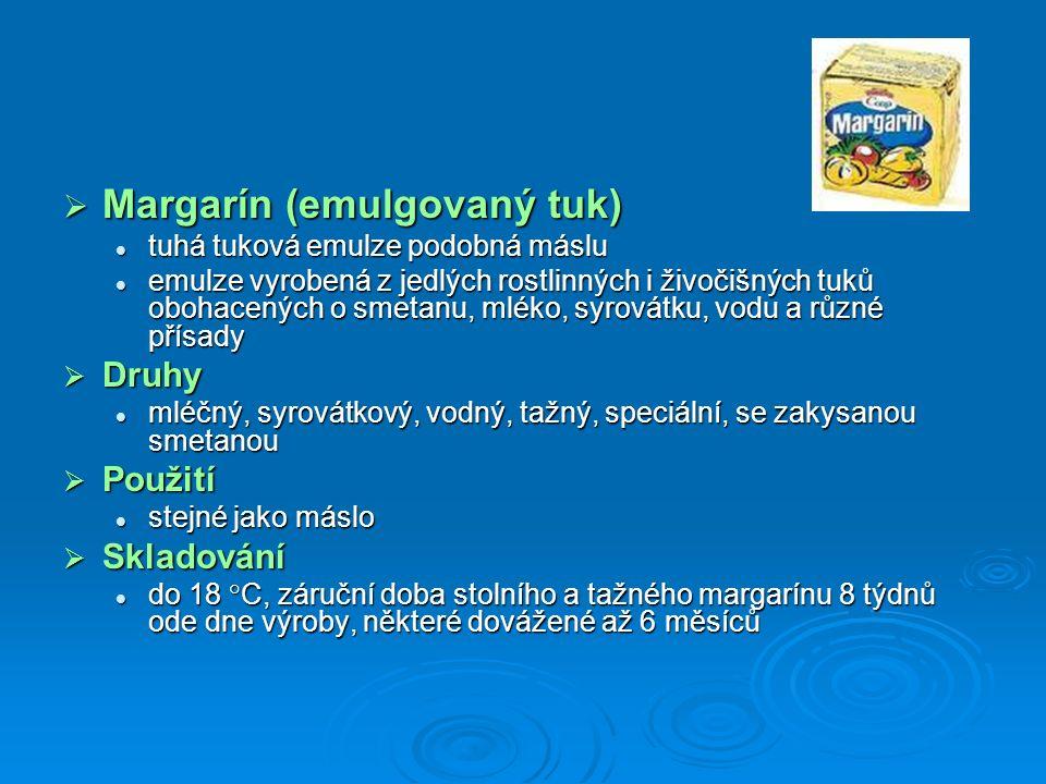  Margarín (emulgovaný tuk) tuhá tuková emulze podobná máslu tuhá tuková emulze podobná máslu emulze vyrobená z jedlých rostlinných i živočišných tuků obohacených o smetanu, mléko, syrovátku, vodu a různé přísady emulze vyrobená z jedlých rostlinných i živočišných tuků obohacených o smetanu, mléko, syrovátku, vodu a různé přísady  Druhy mléčný, syrovátkový, vodný, tažný, speciální, se zakysanou smetanou mléčný, syrovátkový, vodný, tažný, speciální, se zakysanou smetanou  Použití stejné jako máslo stejné jako máslo  Skladování do 18 °C, záruční doba stolního a tažného margarínu 8 týdnů ode dne výroby, některé dovážené až 6 měsíců do 18 °C, záruční doba stolního a tažného margarínu 8 týdnů ode dne výroby, některé dovážené až 6 měsíců