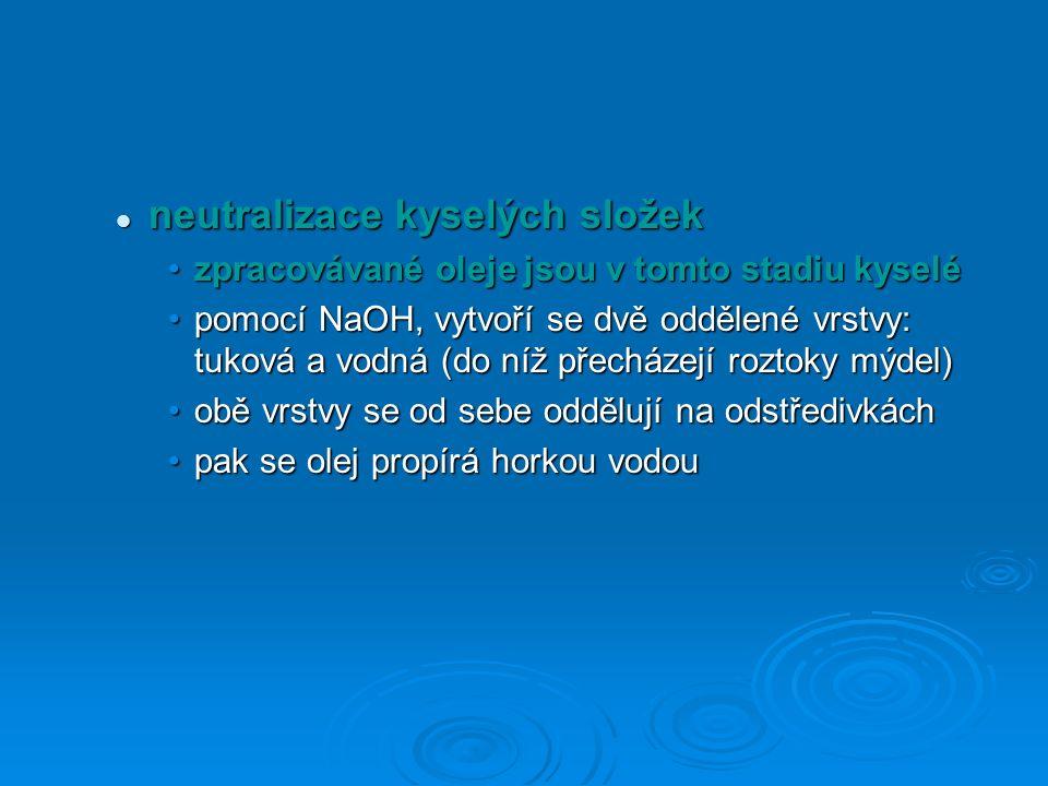neutralizace kyselých složek neutralizace kyselých složek zpracovávané oleje jsou v tomto stadiu kyselézpracovávané oleje jsou v tomto stadiu kyselé pomocí NaOH, vytvoří se dvě oddělené vrstvy: tuková a vodná (do níž přecházejí roztoky mýdel)pomocí NaOH, vytvoří se dvě oddělené vrstvy: tuková a vodná (do níž přecházejí roztoky mýdel) obě vrstvy se od sebe oddělují na odstředivkáchobě vrstvy se od sebe oddělují na odstředivkách pak se olej propírá horkou vodoupak se olej propírá horkou vodou