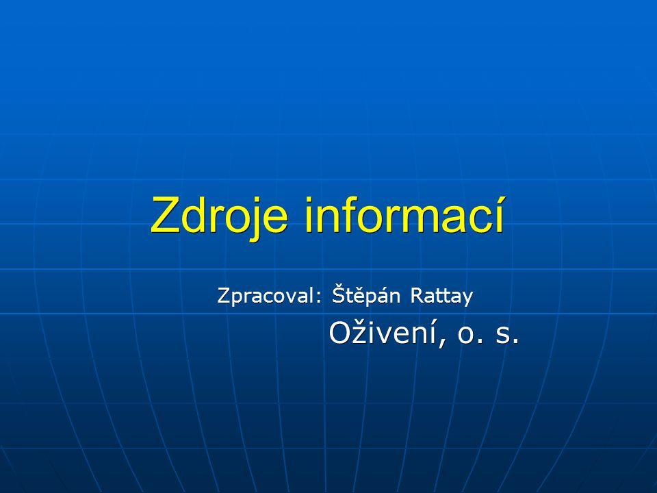 Zdroje informací Zpracoval: Štěpán Rattay Oživení, o. s. Oživení, o. s.