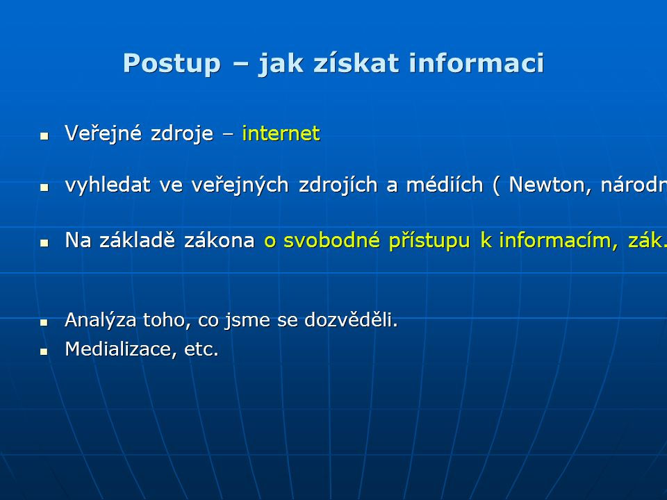 Postup – jak získat informaci Veřejné zdroje – internet Veřejné zdroje – internet vyhledat ve veřejných zdrojích a médiích ( Newton, národní čítárna periodik, rešeršní centrum NK) vyhledat ve veřejných zdrojích a médiích ( Newton, národní čítárna periodik, rešeršní centrum NK) Na základě zákona o svobodné přístupu k informacím, zák.