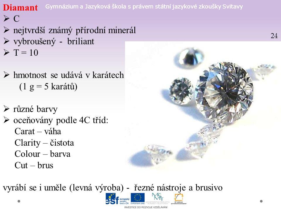 Gymnázium a Jazyková škola s právem státní jazykové zkoušky Svitavy Diamant  C  nejtvrdší známý přírodní minerál  vybroušený - briliant  T = 10  hmotnost se udává v karátech (1 g = 5 karátů)  různé barvy  oceňovány podle 4C tříd: Carat – váha Clarity – čistota Colour – barva Cut – brus vyrábí se i uměle (levná výroba) - řezné nástroje a brusivo 24