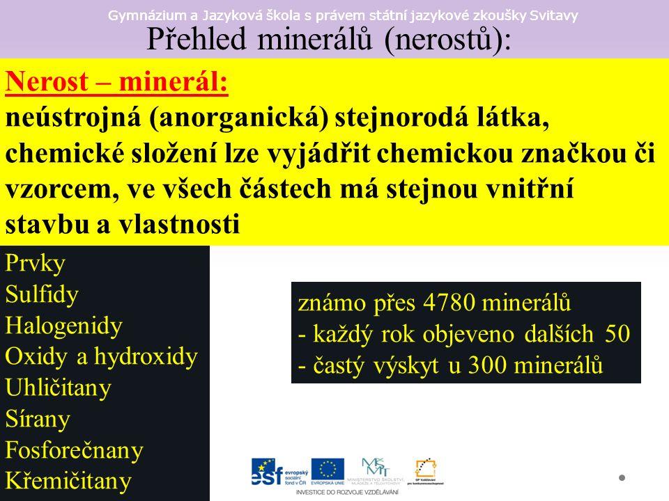 Gymnázium a Jazyková škola s právem státní jazykové zkoušky Svitavy Přehled minerálů (nerostů): Prvky Sulfidy Halogenidy Oxidy a hydroxidy Uhličitany Sírany Fosforečnany Křemičitany známo přes 4780 minerálů - každý rok objeveno dalších 50 - častý výskyt u 300 minerálů Nerost – minerál: neústrojná (anorganická) stejnorodá látka, chemické složení lze vyjádřit chemickou značkou či vzorcem, ve všech částech má stejnou vnitřní stavbu a vlastnosti