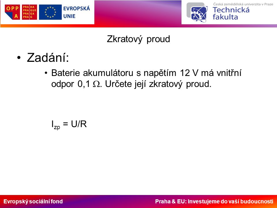 Evropský sociální fond Praha & EU: Investujeme do vaší budoucnosti Zkratový proud Zadání: Baterie akumulátoru s napětím 12 V má vnitřní odpor 0,1 . U