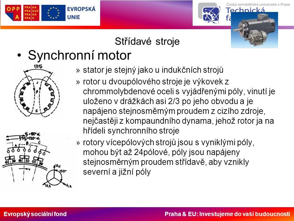 Evropský sociální fond Praha & EU: Investujeme do vaší budoucnosti Střídavé stroje Synchronní motor »stator je stejný jako u indukčních strojů »rotor u dvoupólového stroje je výkovek z chrommolybdenové oceli s vyjádřenými póly, vinutí je uloženo v drážkách asi 2/3 po jeho obvodu a je napájeno stejnosměrným proudem z cizího zdroje, nejčastěji z kompaundního dynama, jehož rotor ja na hřídeli synchronního stroje »rotory vícepólových strojů jsou s vyniklými póly, mohou být až 24pólové, póly jsou napájeny stejnosměrným proudem střídavě, aby vznikly severní a jižní póly