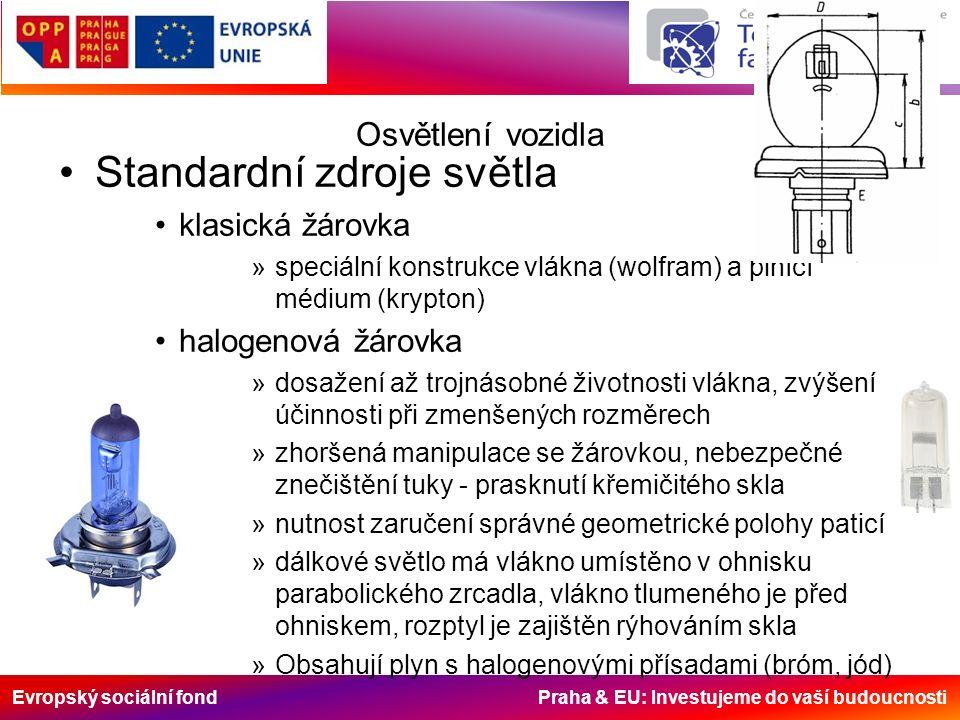Evropský sociální fond Praha & EU: Investujeme do vaší budoucnosti Osvětlení vozidla Standardní zdroje světla klasická žárovka »speciální konstrukce vlákna (wolfram) a plnící médium (krypton) halogenová žárovka »dosažení až trojnásobné životnosti vlákna, zvýšení účinnosti při zmenšených rozměrech »zhoršená manipulace se žárovkou, nebezpečné znečištění tuky - prasknutí křemičitého skla »nutnost zaručení správné geometrické polohy paticí »dálkové světlo má vlákno umístěno v ohnisku parabolického zrcadla, vlákno tlumeného je před ohniskem, rozptyl je zajištěn rýhováním skla »Obsahují plyn s halogenovými přísadami (bróm, jód)