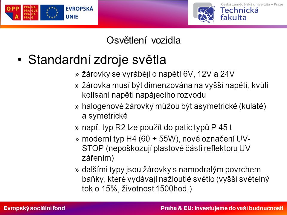 Evropský sociální fond Praha & EU: Investujeme do vaší budoucnosti Osvětlení vozidla Standardní zdroje světla »žárovky se vyrábějí o napětí 6V, 12V a 24V »žárovka musí být dimenzována na vyšší napětí, kvůli kolísání napětí napájecího rozvodu »halogenové žárovky můžou být asymetrické (kulaté) a symetrické »např.