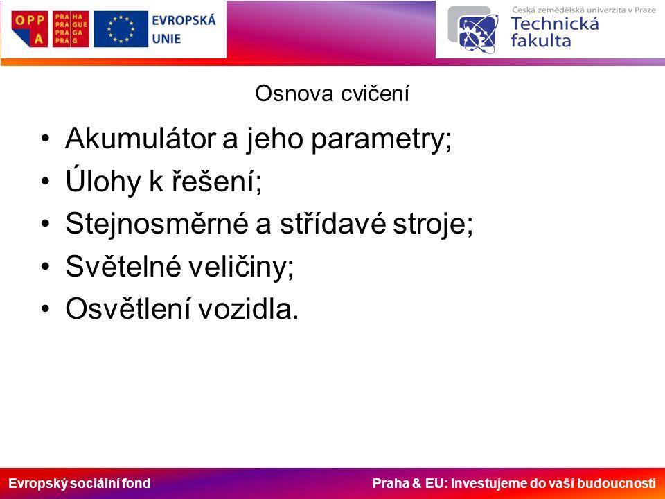 Evropský sociální fond Praha & EU: Investujeme do vaší budoucnosti Osnova cvičení Akumulátor a jeho parametry; Úlohy k řešení; Stejnosměrné a střídavé stroje; Světelné veličiny; Osvětlení vozidla.