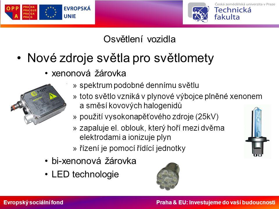 Evropský sociální fond Praha & EU: Investujeme do vaší budoucnosti Osvětlení vozidla Nové zdroje světla pro světlomety xenonová žárovka »spektrum podobné dennímu světlu »toto světlo vzniká v plynové výbojce plněné xenonem a směsí kovových halogenidů »použití vysokonapěťového zdroje (25kV) »zapaluje el.