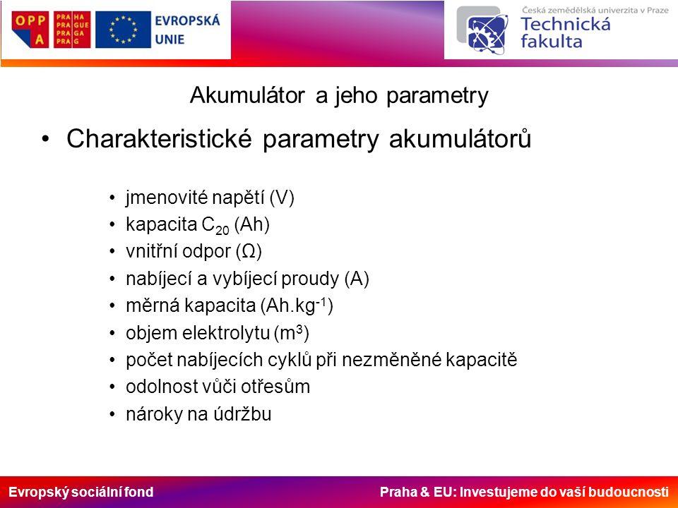 Evropský sociální fond Praha & EU: Investujeme do vaší budoucnosti Akumulátor a jeho parametry Charakteristické parametry akumulátorů jmenovité napětí (V) kapacita C 20 (Ah) vnitřní odpor (Ω) nabíjecí a vybíjecí proudy (A) měrná kapacita (Ah.kg -1 ) objem elektrolytu (m 3 ) počet nabíjecích cyklů při nezměněné kapacitě odolnost vůči otřesům nároky na údržbu