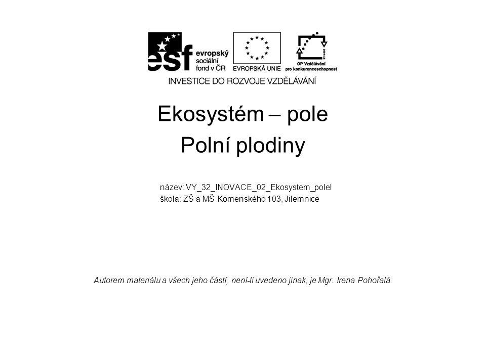 Ekosystém – pole Polní plodiny název: VY_32_INOVACE_02_Ekosystem_poleI škola: ZŠ a MŠ Komenského 103, Jilemnice Autorem materiálu a všech jeho částí,