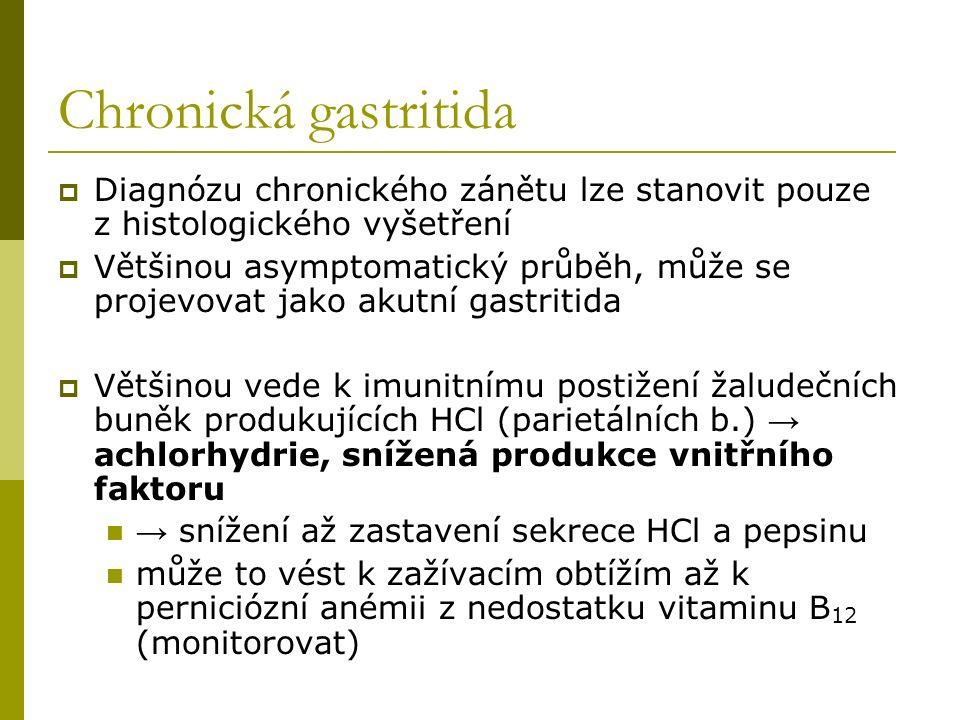Chronická gastritida  Diagnózu chronického zánětu lze stanovit pouze z histologického vyšetření  Většinou asymptomatický průběh, může se projevovat jako akutní gastritida  Většinou vede k imunitnímu postižení žaludečních buněk produkujících HCl (parietálních b.) → achlorhydrie, snížená produkce vnitřního faktoru → snížení až zastavení sekrece HCl a pepsinu může to vést k zažívacím obtížím až k perniciózní anémii z nedostatku vitaminu B 12 (monitorovat)