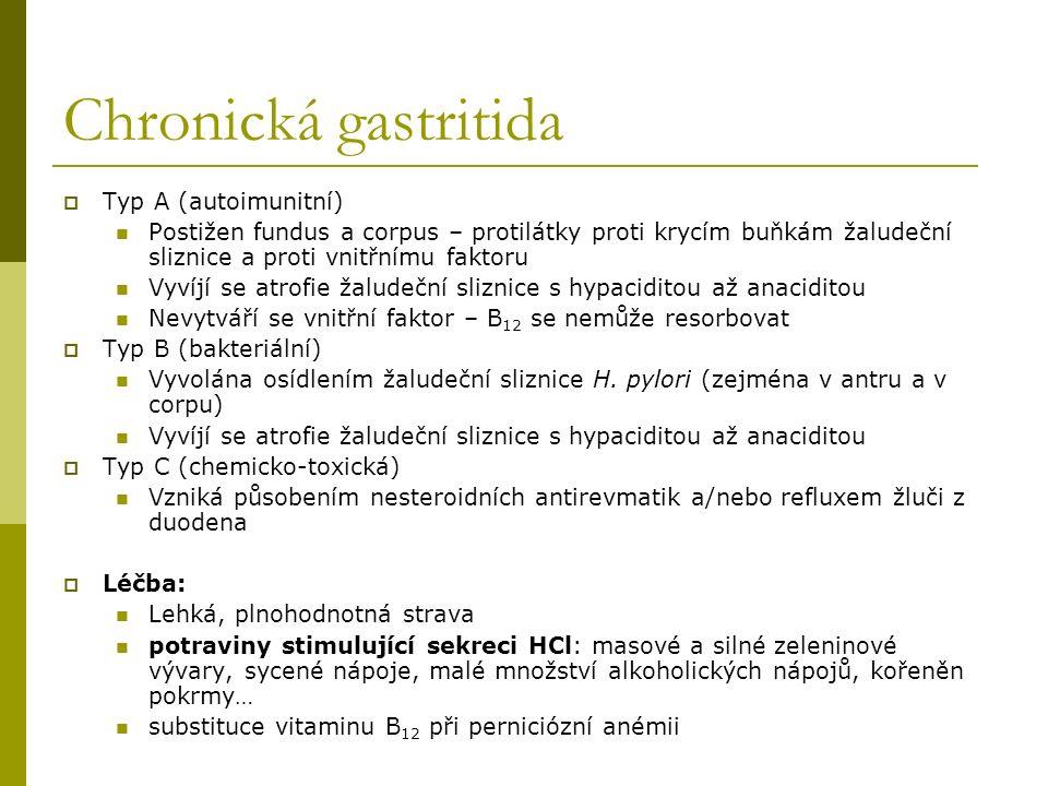 Chronická gastritida  Typ A (autoimunitní) Postižen fundus a corpus – protilátky proti krycím buňkám žaludeční sliznice a proti vnitřnímu faktoru Vyvíjí se atrofie žaludeční sliznice s hypaciditou až anaciditou Nevytváří se vnitřní faktor – B 12 se nemůže resorbovat  Typ B (bakteriální) Vyvolána osídlením žaludeční sliznice H.