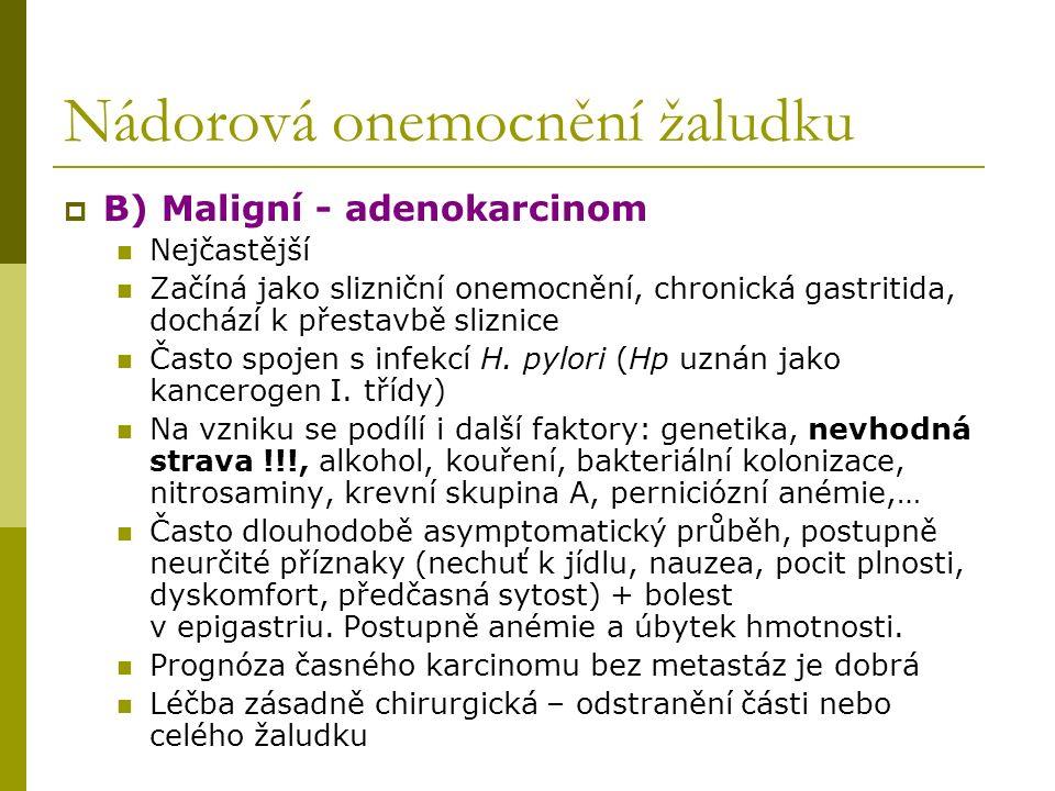 Nádorová onemocnění žaludku  B) Maligní - adenokarcinom Nejčastější Začíná jako slizniční onemocnění, chronická gastritida, dochází k přestavbě sliznice Často spojen s infekcí H.