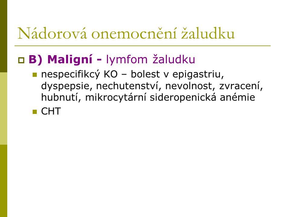 Nádorová onemocnění žaludku  B) Maligní - lymfom žaludku nespecifikcý KO – bolest v epigastriu, dyspepsie, nechutenství, nevolnost, zvracení, hubnutí, mikrocytární sideropenická anémie CHT