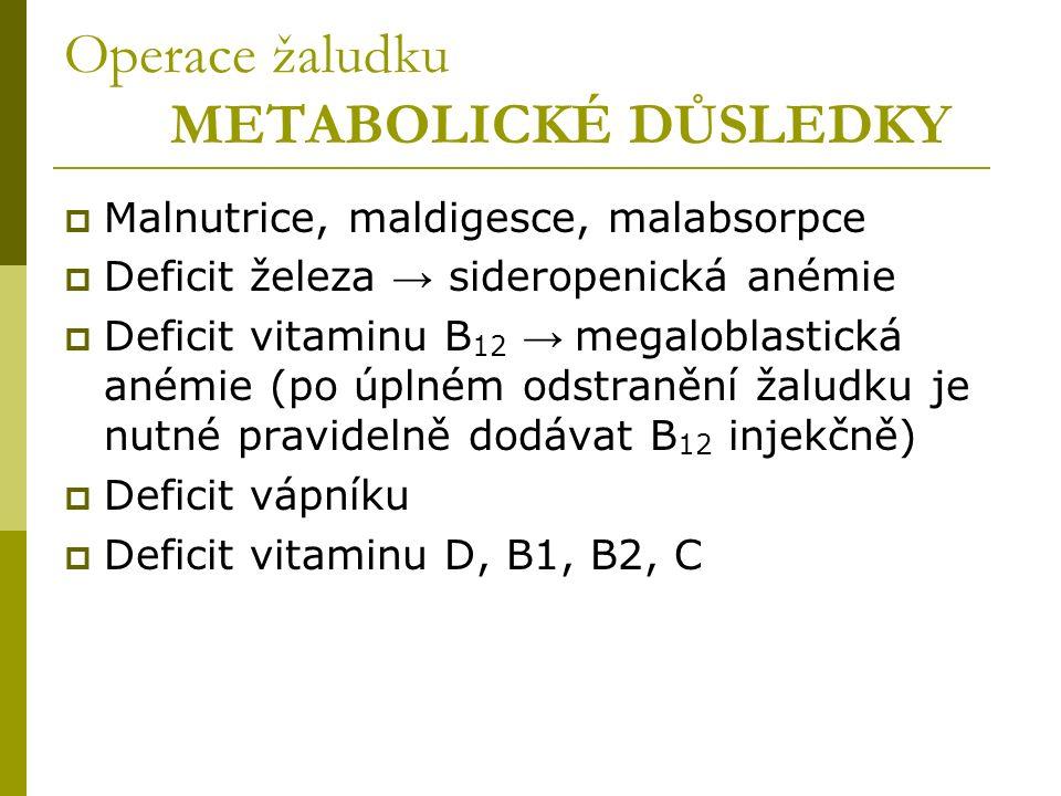 Operace žaludku METABOLICKÉ DŮSLEDKY  Malnutrice, maldigesce, malabsorpce  Deficit železa → sideropenická anémie  Deficit vitaminu B 12 → megaloblastická anémie (po úplném odstranění žaludku je nutné pravidelně dodávat B 12 injekčně)  Deficit vápníku  Deficit vitaminu D, B1, B2, C