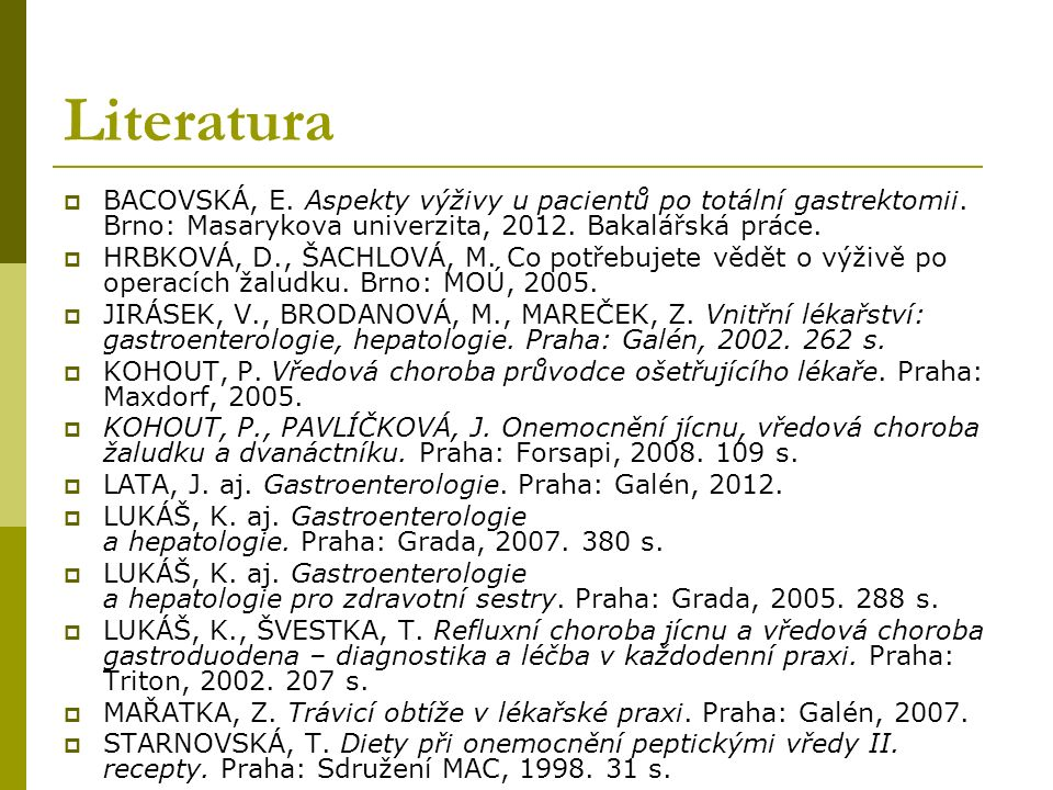 Literatura  BACOVSKÁ, E. Aspekty výživy u pacientů po totální gastrektomii. Brno: Masarykova univerzita, 2012. Bakalářská práce.  HRBKOVÁ, D., ŠACHL