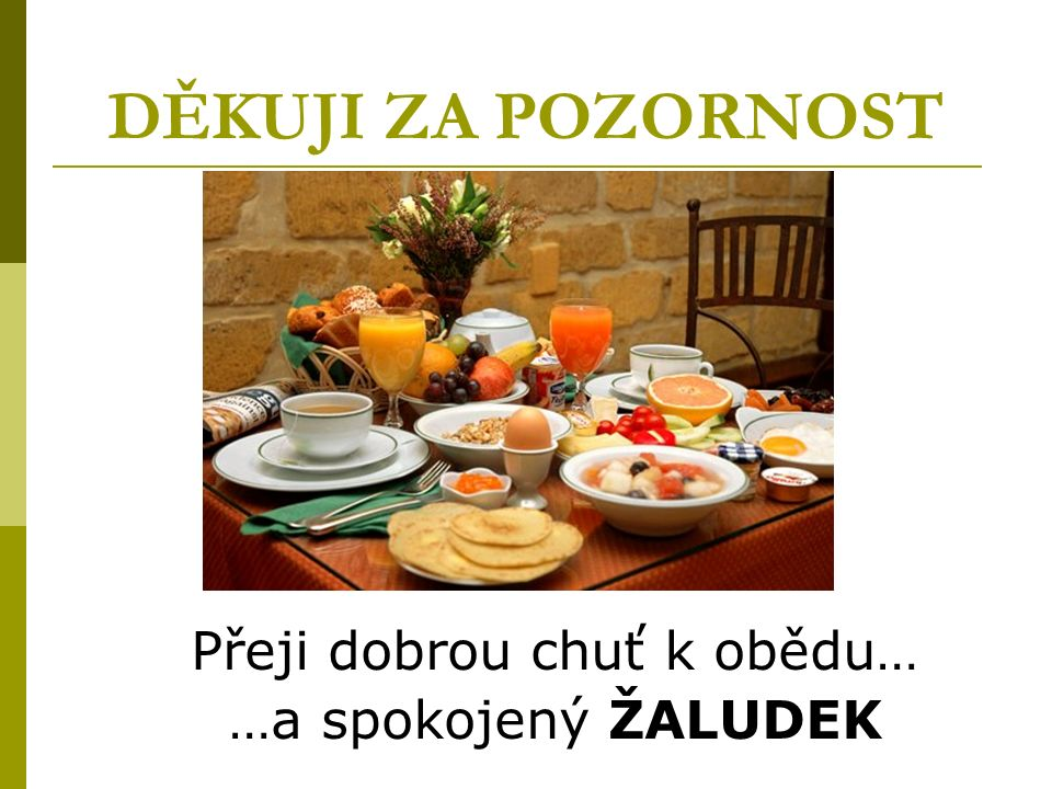 DĚKUJI ZA POZORNOST Přeji dobrou chuť k obědu… …a spokojený ŽALUDEK