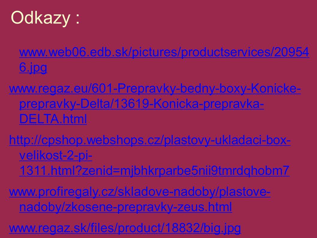 Odkazy : www.web06.edb.sk/pictures/productservices/20954 6.jpg www.web06.edb.sk/pictures/productservices/20954 6.jpg www.regaz.eu/601-Prepravky-bedny-boxy-Konicke- prepravky-Delta/13619-Konicka-prepravka- DELTA.html http://cpshop.webshops.cz/plastovy-ukladaci-box- velikost-2-pi- 1311.html?zenid=mjbhkrparbe5nii9tmrdqhobm7 www.profiregaly.cz/skladove-nadoby/plastove- nadoby/zkosene-prepravky-zeus.html www.regaz.sk/files/product/18832/big.jpg www.primex.cz/UTZ/Pics/Faltbox.jpg www.granulky.cz/.../prepravka_twister.jpg www.jhdecor.cz/files/zbozi/1228.jpg www.kreativnideti.cz/images/sklady/1807_1.jpg