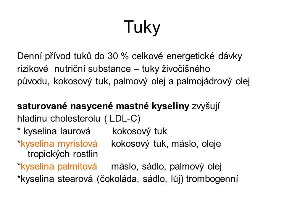 Tuky Denní přívod tuků do 30 % celkové energetické dávky rizikové nutriční substance – tuky živočišného původu, kokosový tuk, palmový olej a palmojádrový olej saturované nasycené mastné kyseliny zvyšují hladinu cholesterolu ( LDL-C) * kyselina laurová kokosový tuk *kyselina myristová kokosový tuk, máslo, oleje tropických rostlin *kyselina palmitová máslo, sádlo, palmový olej *kyselina stearová (čokoláda, sádlo, lůj) trombogenní