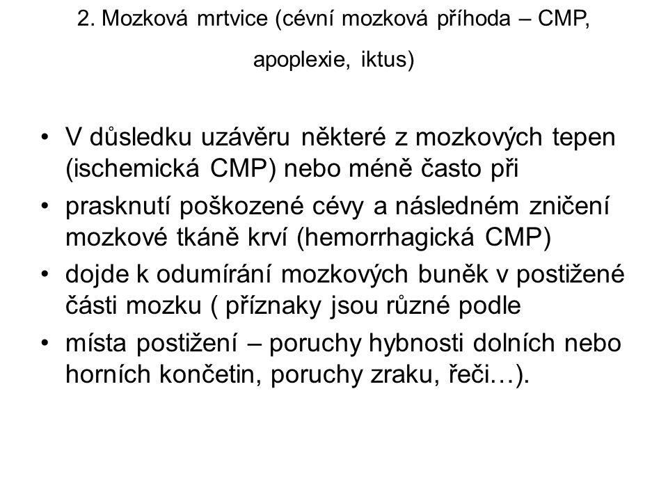 2. Mozková mrtvice (cévní mozková příhoda – CMP, apoplexie, iktus) V důsledku uzávěru některé z mozkových tepen (ischemická CMP) nebo méně často při p