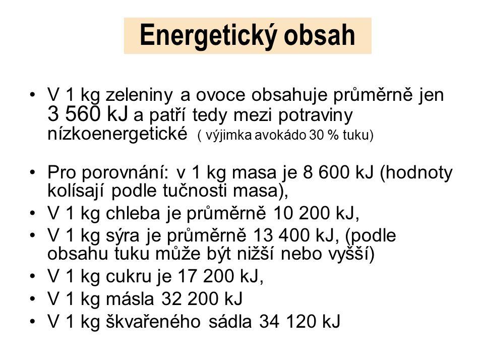 Energetický obsah V 1 kg zeleniny a ovoce obsahuje průměrně jen 3 560 kJ a patří tedy mezi potraviny nízkoenergetické ( výjimka avokádo 30 % tuku) Pro porovnání: v 1 kg masa je 8 600 kJ (hodnoty kolísají podle tučnosti masa), V 1 kg chleba je průměrně 10 200 kJ, V 1 kg sýra je průměrně 13 400 kJ, (podle obsahu tuku může být nižší nebo vyšší) V 1 kg cukru je 17 200 kJ, V 1 kg másla 32 200 kJ V 1 kg škvařeného sádla 34 120 kJ