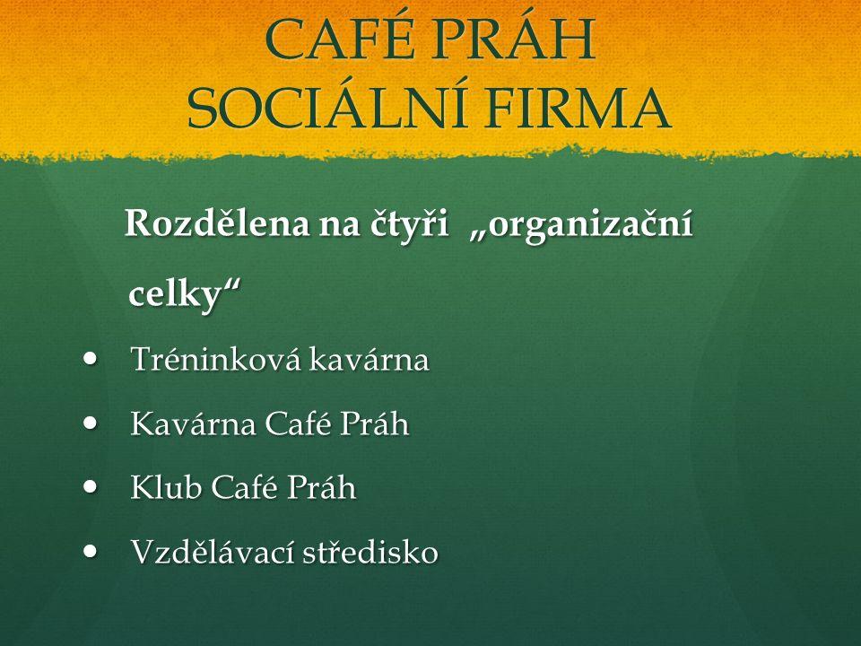 """CAFÉ PRÁH SOCIÁLNÍ FIRMA Rozdělena na čtyři """"organizační Rozdělena na čtyři """"organizační celky"""" celky"""" Tréninková kavárna Tréninková kavárna Kavárna C"""