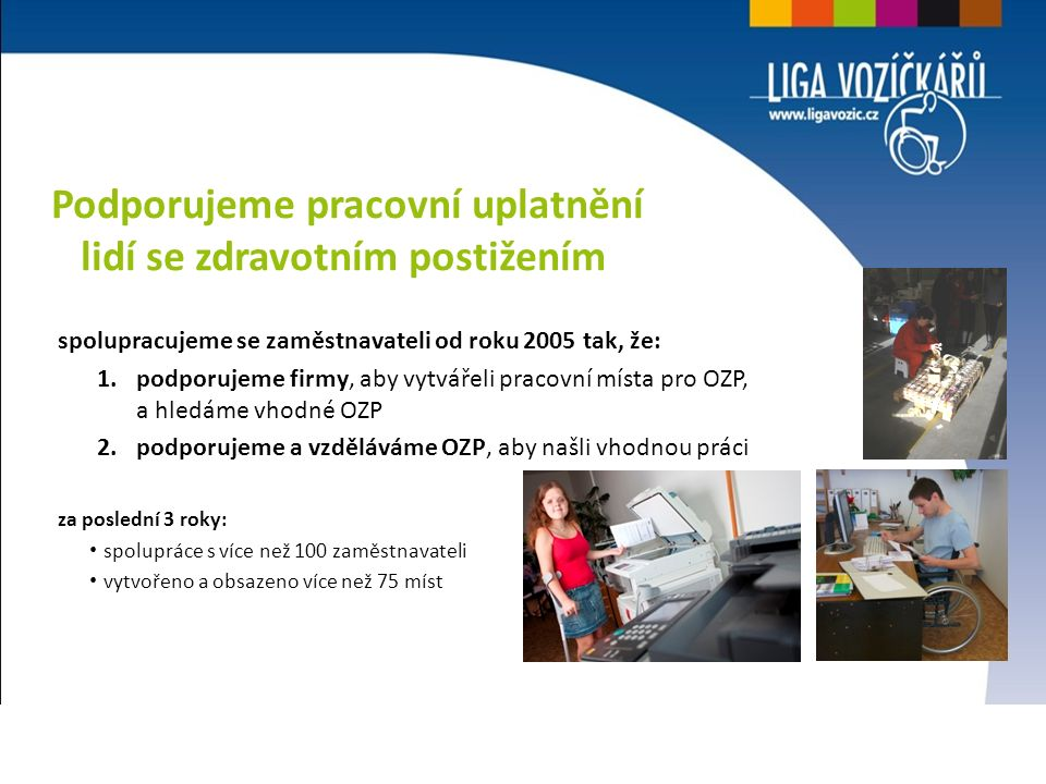 spolupracujeme se zaměstnavateli od roku 2005 tak, že: 1.podporujeme firmy, aby vytvářeli pracovní místa pro OZP, a hledáme vhodné OZP 2.podporujeme a