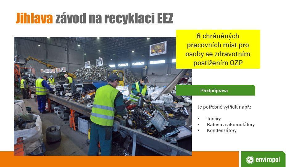 Jihlava závod na recyklaci EEZ Předpříprava Je potřebné vytřídit např.: Tonery Baterie a akumulátory Kondenzátory 8 chráněných pracovních míst pro oso