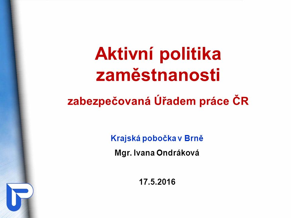 Aktivní politika zaměstnanosti zabezpečovaná Úřadem práce ČR Krajská pobočka v Brně Mgr. Ivana Ondráková 17.5.2016