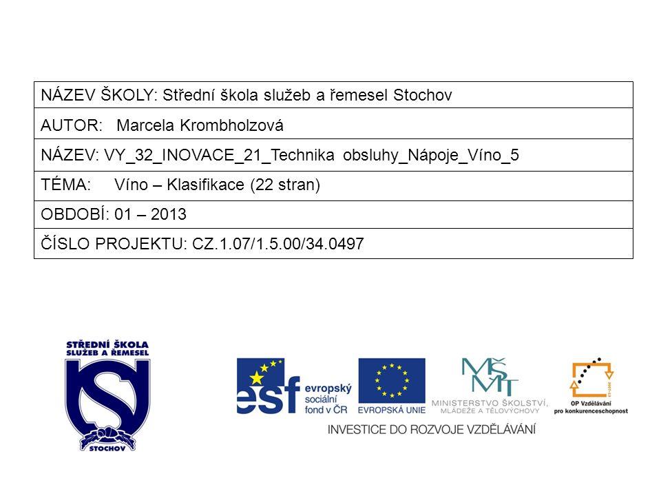 NÁZEV ŠKOLY: Střední škola služeb a řemesel Stochov AUTOR: Marcela Krombholzová NÁZEV: VY_32_INOVACE_21_Technika obsluhy_Nápoje_Víno_5 TÉMA: Víno – Klasifikace (22 stran) OBDOBÍ: 01 – 2013 ČÍSLO PROJEKTU: CZ.1.07/1.5.00/34.0497