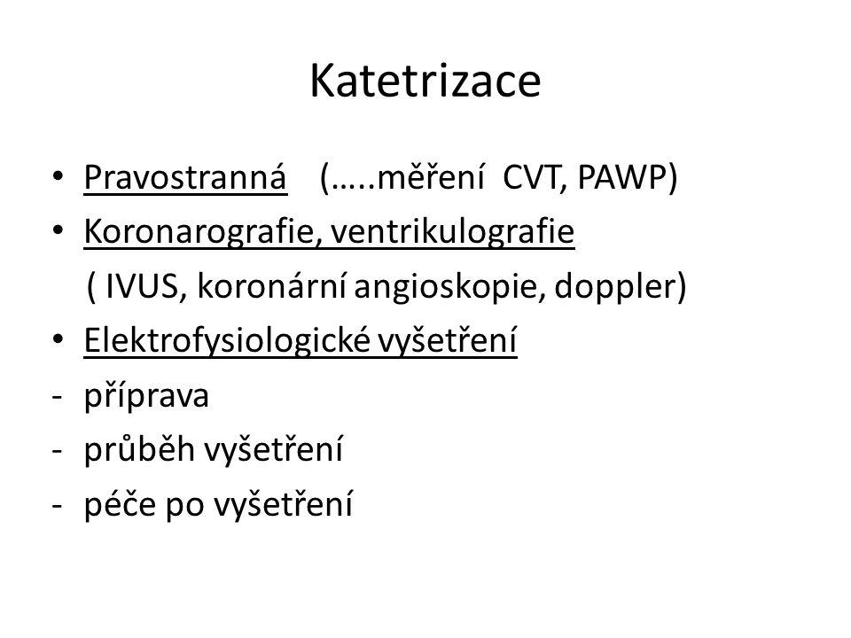 Katetrizace Pravostranná (…..měření CVT, PAWP) Koronarografie, ventrikulografie ( IVUS, koronární angioskopie, doppler) Elektrofysiologické vyšetření -příprava -průběh vyšetření -péče po vyšetření