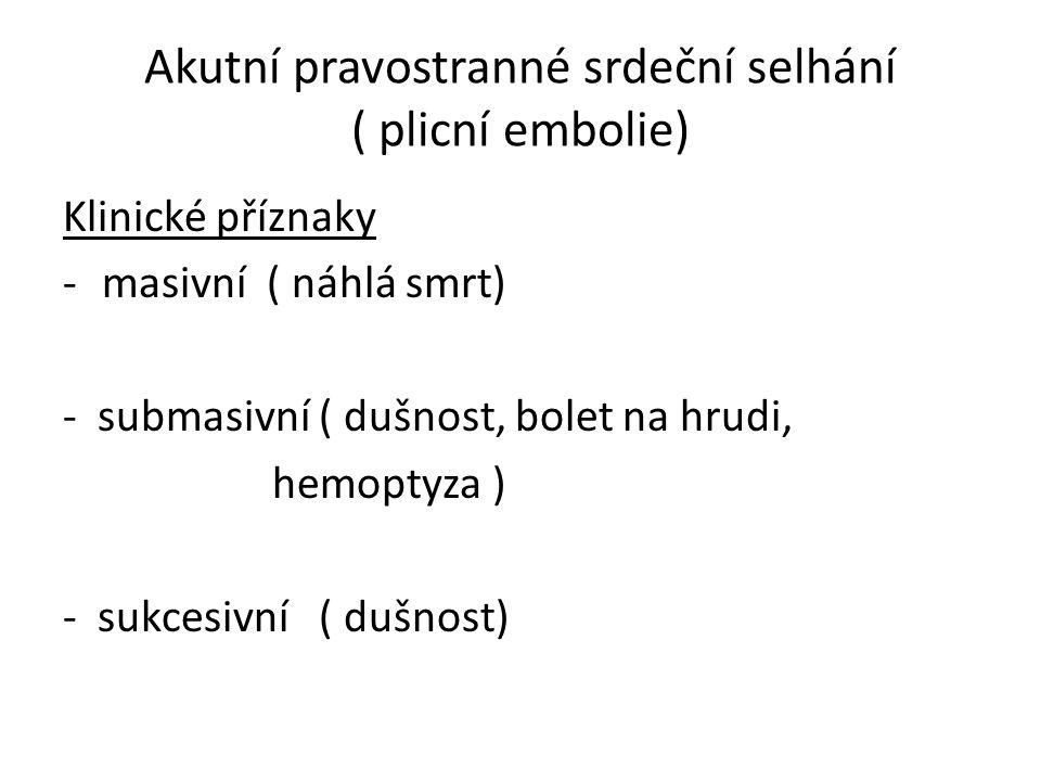 Akutní pravostranné srdeční selhání ( plicní embolie) Klinické příznaky -masivní ( náhlá smrt) - submasivní ( dušnost, bolet na hrudi, hemoptyza ) - sukcesivní ( dušnost)