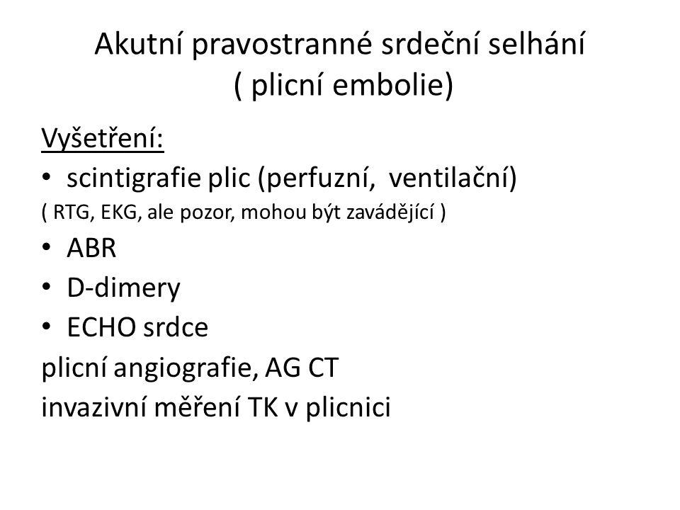 Akutní pravostranné srdeční selhání ( plicní embolie) Vyšetření: scintigrafie plic (perfuzní, ventilační) ( RTG, EKG, ale pozor, mohou být zavádějící ) ABR D-dimery ECHO srdce plicní angiografie, AG CT invazivní měření TK v plicnici