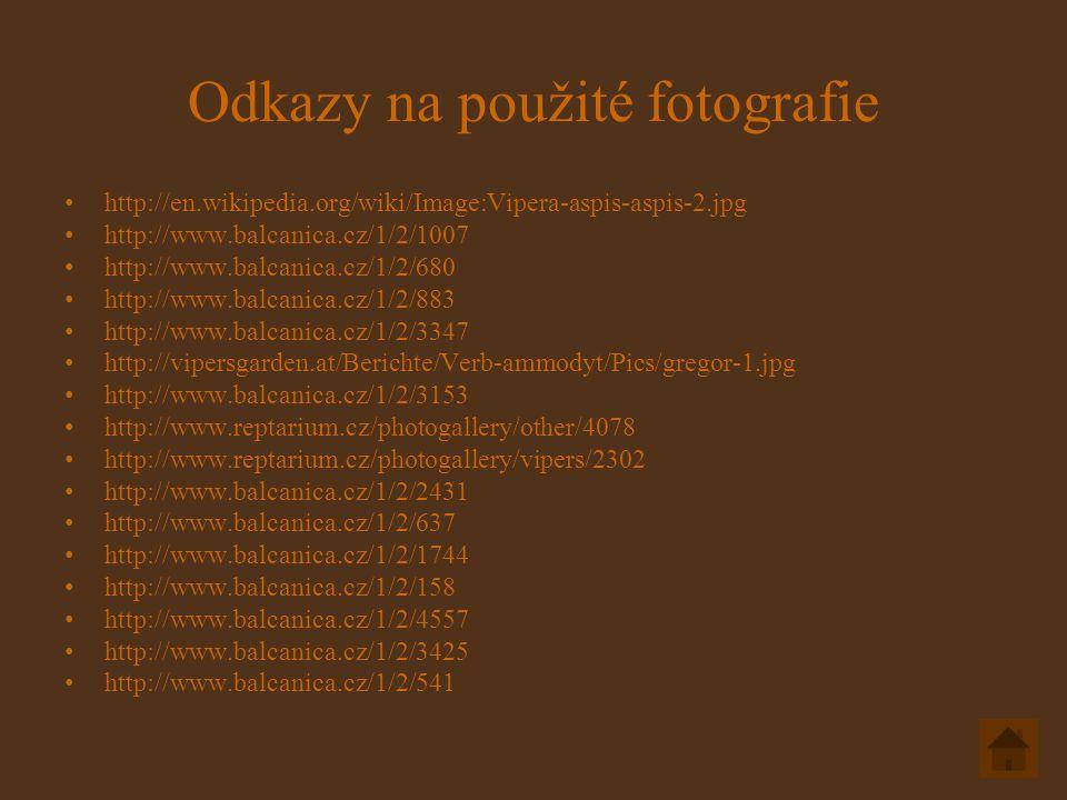 Odkazy na použité fotografie http://en.wikipedia.org/wiki/Image:Vipera-aspis-aspis-2.jpg http://www.balcanica.cz/1/2/1007 http://www.balcanica.cz/1/2/680 http://www.balcanica.cz/1/2/883 http://www.balcanica.cz/1/2/3347 http://vipersgarden.at/Berichte/Verb-ammodyt/Pics/gregor-1.jpg http://www.balcanica.cz/1/2/3153 http://www.reptarium.cz/photogallery/other/4078 http://www.reptarium.cz/photogallery/vipers/2302 http://www.balcanica.cz/1/2/2431 http://www.balcanica.cz/1/2/637 http://www.balcanica.cz/1/2/1744 http://www.balcanica.cz/1/2/158 http://www.balcanica.cz/1/2/4557 http://www.balcanica.cz/1/2/3425 http://www.balcanica.cz/1/2/541