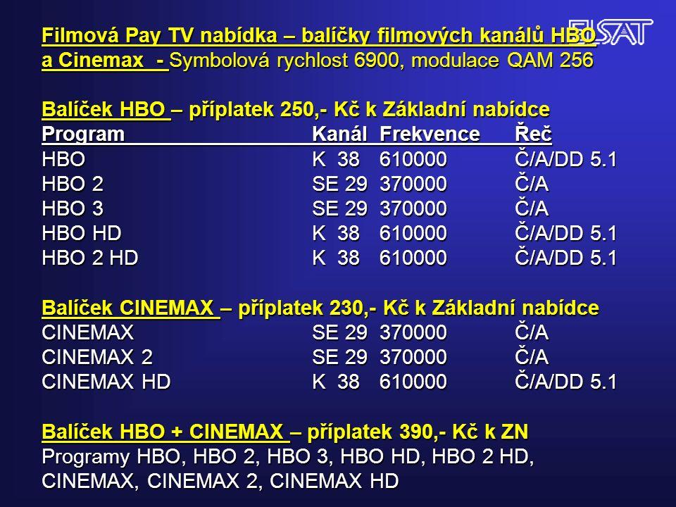 Filmová Pay TV nabídka – balíčky filmových kanálů HBO a Cinemax - Symbolová rychlost 6900, modulace QAM 256 Balíček HBO – příplatek 250,- Kč k Základní nabídce Program KanálFrekvenceŘeč HBOK 38610000Č/A/DD 5.1 HBO 2SE 29370000Č/A HBO 3SE 29370000Č/A HBO HDK 38610000Č/A/DD 5.1 HBO 2 HDK 38610000Č/A/DD 5.1 Balíček CINEMAX – příplatek 230,- Kč k Základní nabídce CINEMAXSE 29370000Č/A CINEMAX 2SE 29370000Č/A CINEMAX HDK 38610000Č/A/DD 5.1 Balíček HBO + CINEMAX – příplatek 390,- Kč k ZN Programy HBO, HBO 2, HBO 3, HBO HD, HBO 2 HD, CINEMAX, CINEMAX 2, CINEMAX HD