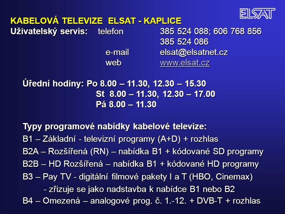 KABELOVÁ TELEVIZE ELSAT - KAPLICE Uživatelský servis: telefon 385 524 088; 606 768 856 385 524 086 385 524 086 e-mail elsat@elsatnet.cz e-mail elsat@elsatnet.cz web www.elsat.cz web www.elsat.czwww.elsat.cz Úřední hodiny: Po 8.00 – 11.30, 12.30 – 15.30 St 8.00 – 11.30, 12.30 – 17.00 St 8.00 – 11.30, 12.30 – 17.00 Pá 8.00 – 11.30 Pá 8.00 – 11.30 Typy programové nabídky kabelové televize: B1 – Základní - televizní programy (A+D) + rozhlas B2A – Rozšířená (RN) – nabídka B1 + kódované SD programy B2B – HD Rozšířená – nabídka B1 + kódované HD programy B3 – Pay TV - digitální filmové pakety I a T (HBO, Cinemax) - zřizuje se jako nadstavba k nabídce B1 nebo B2 - zřizuje se jako nadstavba k nabídce B1 nebo B2 B4 – Omezená – analogové prog.