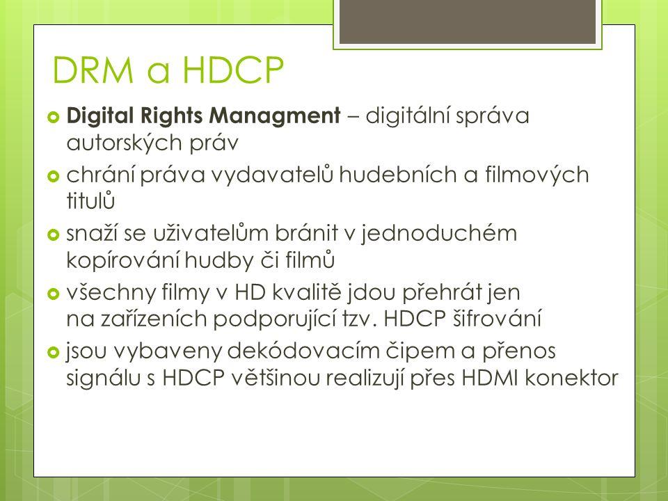 DRM a HDCP  Digital Rights Managment – digitální správa autorských práv  chrání práva vydavatelů hudebních a filmových titulů  snaží se uživatelům bránit v jednoduchém kopírování hudby či filmů  všechny filmy v HD kvalitě jdou přehrát jen na zařízeních podporující tzv.