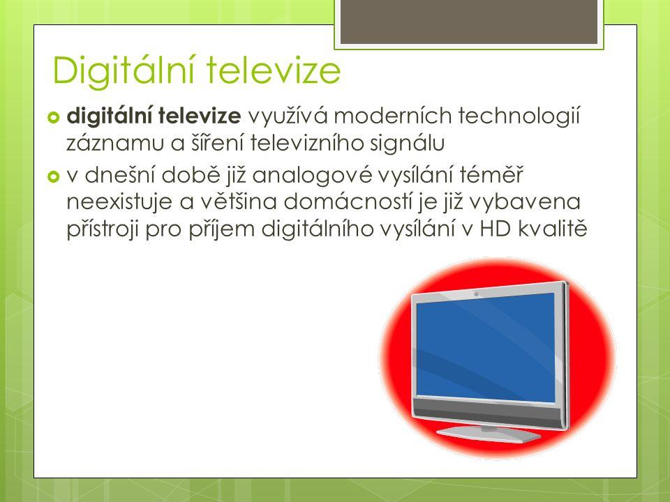 Digitální televize  digitální televize využívá moderních technologií záznamu a šíření televizního signálu  v dnešní době již analogové vysílání téměř neexistuje a většina domácností je již vybavena přístroji pro příjem digitálního vysílání v HD kvalitě