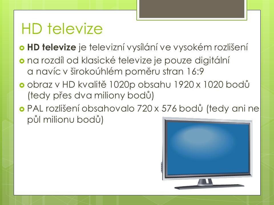 HD televize  HD televize je televizní vysílání ve vysokém rozlišení  na rozdíl od klasické televize je pouze digitální a navíc v širokoúhlém poměru stran 16:9  obraz v HD kvalitě 1020p obsahu 1920 x 1020 bodů (tedy přes dva miliony bodů)  PAL rozlišení obsahovalo 720 x 576 bodů (tedy ani ne půl milionu bodů)