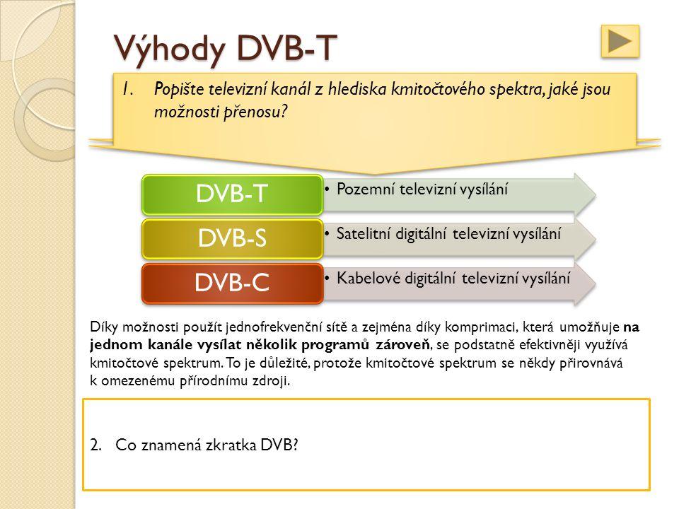 Výhody DVB-T televizní kanál, zabírá 8 MHz z kmitočtového spektra, umožňuje vysílat: buď jediný analogový televizní program nebo digitální programový multiplex televizní kanál, zabírá 8 MHz z kmitočtového spektra, umožňuje vysílat: buď jediný analogový televizní program nebo digitální programový multiplex Pozemní televizní vysílání DVB-T Satelitní digitální televizní vysílání DVB-S Kabelové digitální televizní vysílání DVB-C Díky možnosti použít jednofrekvenční sítě a zejména díky komprimaci, která umožňuje na jednom kanále vysílat několik programů zároveň, se podstatně efektivněji využívá kmitočtové spektrum.