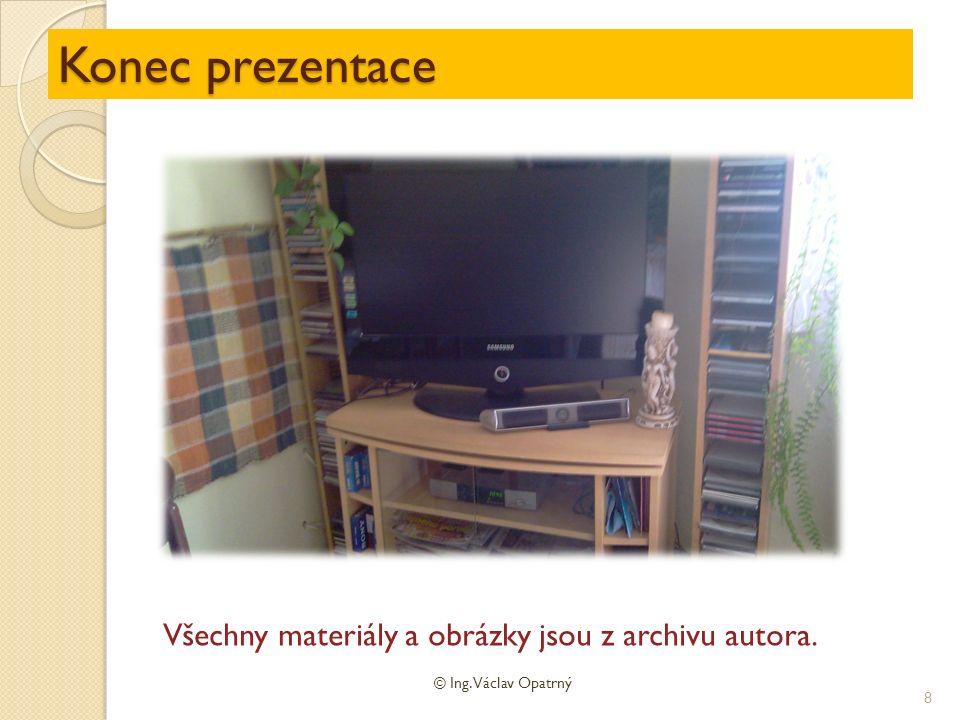 Konec prezentace © Ing. Václav Opatrný 8 Všechny materiály a obrázky jsou z archivu autora.