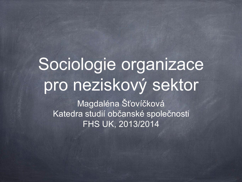 Sociologie organizace pro neziskový sektor Magdaléna Šťovíčková Katedra studií občanské společnosti FHS UK, 2013/2014