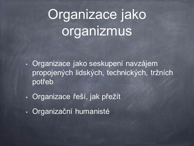 Organizace jako organizmus Organizace jako seskupení navzájem propojených lidských, technických, tržních potřeb Organizace řeší, jak přežít Organizačn