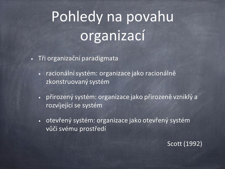 Pohledy na povahu organizací Tři organizační paradigmata racionální systém: organizace jako racionálně zkonstruovaný systém přirozený systém: organizace jako přirozeně vzniklý a rozvíjející se systém otevřený systém: organizace jako otevřený systém vůči svému prostředí Scott (1992)