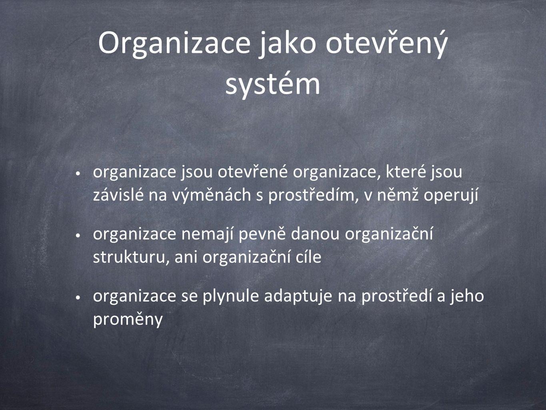 Organizace jako otevřený systém organizace jsou otevřené organizace, které jsou závislé na výměnách s prostředím, v němž operují organizace nemají pevně danou organizační strukturu, ani organizační cíle organizace se plynule adaptuje na prostředí a jeho proměny