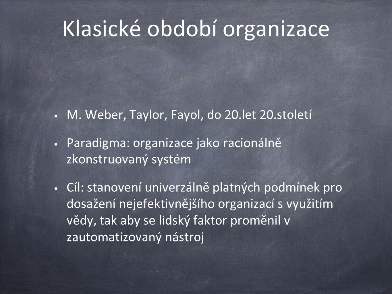 Klasické období organizace M. Weber, Taylor, Fayol, do 20.let 20.století Paradigma: organizace jako racionálně zkonstruovaný systém Cíl: stanovení uni
