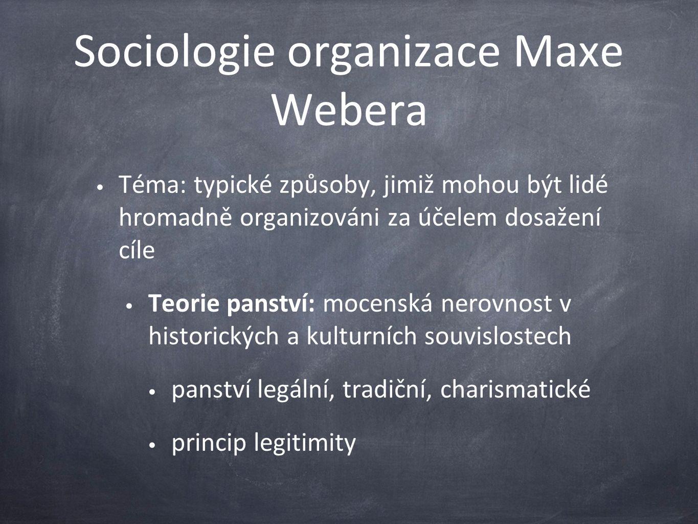 Sociologie organizace Maxe Webera Téma: typické způsoby, jimiž mohou být lidé hromadně organizováni za účelem dosažení cíle Teorie panství: mocenská nerovnost v historických a kulturních souvislostech panství legální, tradiční, charismatické princip legitimity