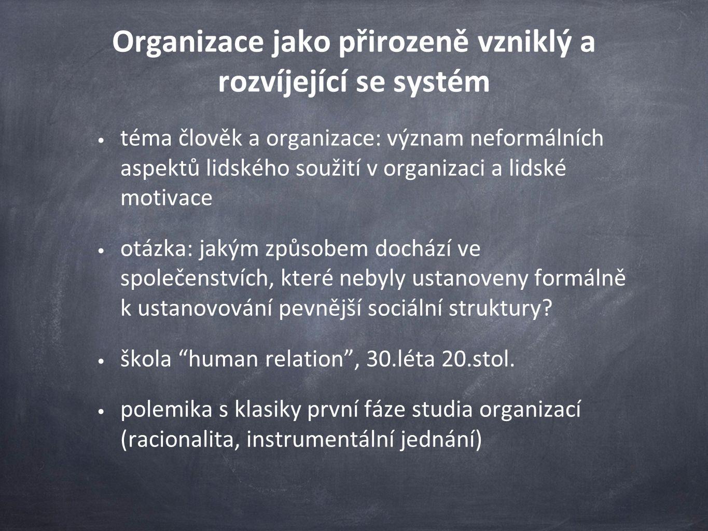 Organizace jako přirozeně vzniklý a rozvíjející se systém téma člověk a organizace: význam neformálních aspektů lidského soužití v organizaci a lidské motivace otázka: jakým způsobem dochází ve společenstvích, které nebyly ustanoveny formálně k ustanovování pevnější sociální struktury.