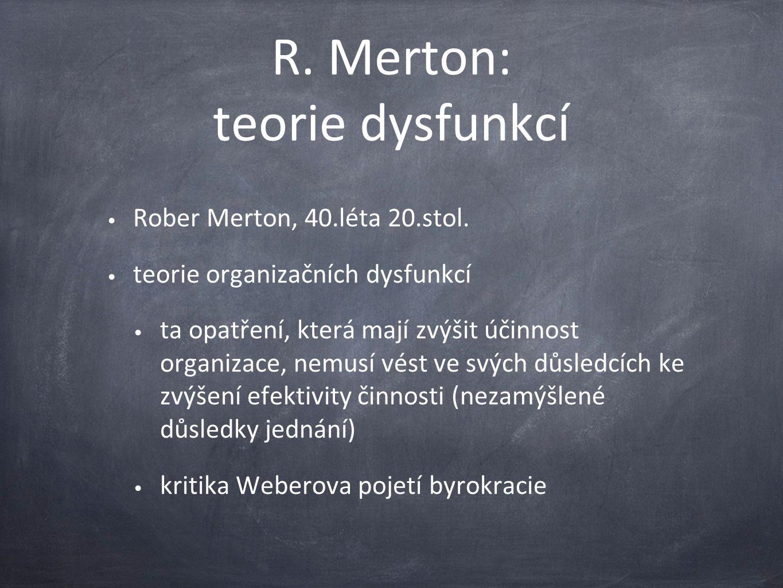 R. Merton: teorie dysfunkcí Rober Merton, 40.léta 20.stol. teorie organizačních dysfunkcí ta opatření, která mají zvýšit účinnost organizace, nemusí v